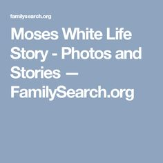 Moses White Life Story - Photos and Stories — FamilySearch.org