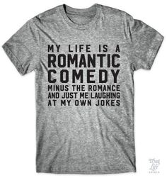 My life is a Romantic Comedy... minus the romance and just me laughing at my own jokes.