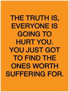 The truth is, everyone is going to hurt you. You just got to find the ones worth suffering for. -Bob Marley