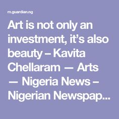 Art is not only an investment, it's also beauty – Kavita Chellaram — Arts — Nigeria News – Nigerian Newspaper – The Guardian Nigeria