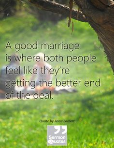 A good marriage is where both people feel like they're getting the better end of the deal. — Anne Lamott