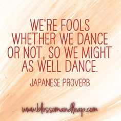 https://www.facebook.com/blossomANDleap We're fools whether we dance or not, so we might as well #dance. Japanese proverb. #inspiration #wisdom