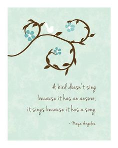 A bird doesn't sing because is has an answer. It sings because it has a song. ~Maya Angelou