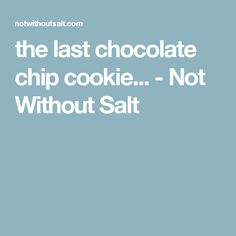 the last chocolate chip cookie... - Not Without Salt