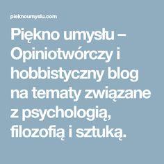 Piękno umysłu – Opiniotwórczy i hobbistyczny blog na tematy związane z psychologią, filozofią i sztuką.