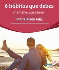 6 hábitos que debes mantener para tener una relación feliz   ¿Consideras que tienes una relación feliz con tu pareja? ¿Cuáles son los hábitos o las actitudes que los han llevado a ese punto?