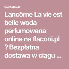 Lancôme La vie est belle woda perfumowana online na flaconi.pl ✓ Bezpłatna dostawa w ciągu 2-3 dni dla zamówień od 119 zł ✓ 2 próbki gratis | Zamów Lancôme La vie est belle woda perfumowana teraz Julia Roberts, Lancome, Life Is Good