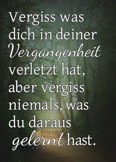 Forget what has hurt you in the past, but not what you have learnt from that Favorite Quotes, Best Quotes, Funny Quotes, Words Quotes, Sayings, Quotes Thoughts, German Quotes, German Words, True Words