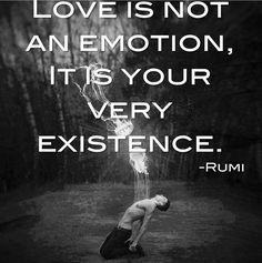 Love is not an emotion, it's your very existence.  ~ Rumi