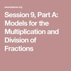 Session 9, Part A: Models for the Multiplication and Division of Fractions