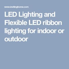 LED Lighting and Flexible LED ribbon lighting for	indoor or outdoor