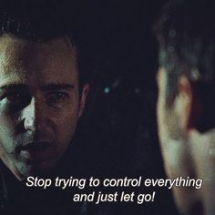 """Stop trying to control everything and just let go!"""