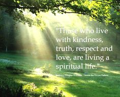 those who live with kindness, truth, respect and love, are living a spiritual life. -Anthony Douglas Williams