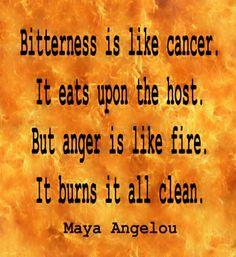 Cay đắng trong lòng giống như bệnh ung thư. Nó ăn mòn cơ thể vật chủ. Nhưng nóng giận thì lại như ngọn lửa. Nó đốt cháy mọi thứ. - Maya Angelou -