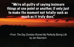 """We're all guilty of saying insincere things at one point or another, if only just to make the moment not totally suck as much as it does."" ~ The Day Zombies Ruined My Perfectly Boring Life by Jen Naumann"