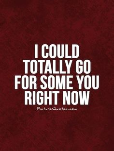 I could totally go for some you right now. ~Love Quote