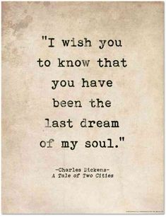 """I wish you to know that you have been the last dream of my soul."" — A Tale of Two Cities"