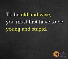 This one makes us laugh: To be old and wise, you must first be young and stupid