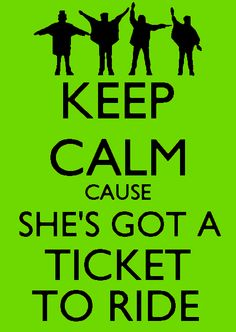 Keep calm cause she's got a ticket to ride.
