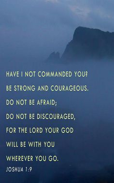 """Joshua 1:9 (NIV) - Have I not commanded you? Be strong and courageous. Do not be afraid; do not be discouraged, for the Lord your God will be with you wherever you go."""""""