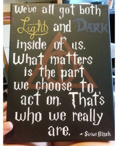 """""""We've all got both light and dark inside of us. What matters is the part we choose to act on. That's who we really are."""" -Sirius Black"""