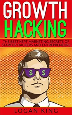 Growth Hacking: The Best Kept Marketing Secrets Of Startup Hackers And Entrepreneurs