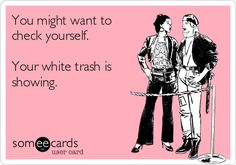You might want to check yourself. Your white trash is showing.
