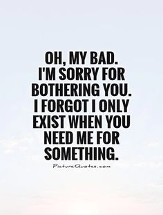 Inspirational Quotes About Strength :Oh, my bad. I'm sorry for bothering you. I forgot I only exist when you need Friendship Quotes # Great Quotes, Quotes To Live By, Inspirational Quotes, Super Quotes, Taken For Granted Quotes, Being Used Quotes, Meaningful Quotes, Badass Quotes, Funny Quotes