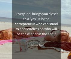 Every 'no' brings you closer to a 'yes'. It is the entrepreneur who can stand to hear endless no who will be the winner in the end.