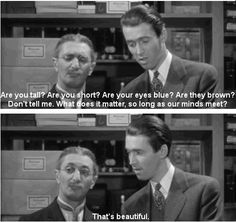 """""""Are you tall? Are you short?  Are your eyes blue? Are they brown?  Don't tell me.  What does it matter, so long as our minds meet"""" Jimmy Stewart reading a letter in """"The Shop around the Corner"""""""