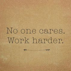 No one cares. Work harder. quote