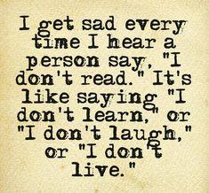 """Eu fico triste cada vez que ouço uma pessoa dizer: """"eu não leio. É como dizer. """"Eu não aprendem, ou"""" Eu não rir """", ou"""" eu não vivo"""