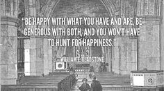 Be Happy With What You Have and Are    Be happy with what you have and are, be generous with both, and you won't have to hunt for happiness. – William E. Gladstone