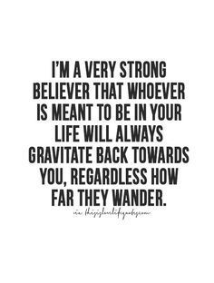I'm a very strong believer that whoever is meant to be in your life will always gravitate back towards you, regardless of how far they wander.