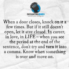 When a door closes, knock on it a few times. But if it still doesn't open, let it stay closed. In career, in love, in LIFE – when you see the period at the end of the sentence, don't try and turn it into a comma. Know when something is over and move on.