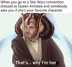 When you go to a Star Wars convention dressed as Queen Amidala and somebody asks you if she's your favorite character