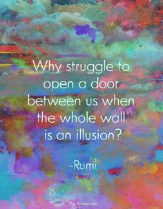 """Why struggle to open a door between us when the whole wall is an illusion?"" - Rumi"