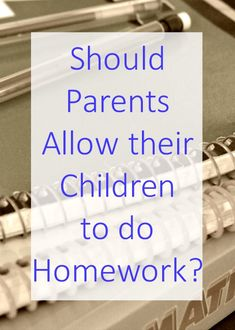 Should parents allow their children to do homework? - How much is too much?