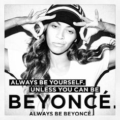 Be Beyonce, Always Be Beyonce!!!