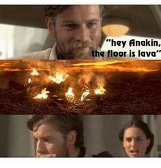 Hey Anakin the floor is lava! So true