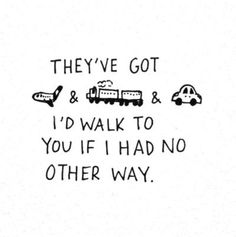 They've got planes and trains and cars.  I'd walk to you if I had no other way.  - Hey there Delilah - Plain White T's