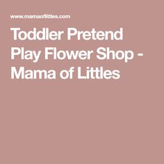 Toddler Pretend Play Flower Shop - Mama of Littles
