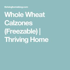 Whole Wheat Calzones (Freezable)   Thriving Home