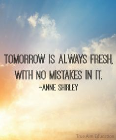 Tomorrow is always fresh, with no mistakes in it.