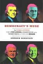 Democracy's muse : how Thomas Jefferson became an FDR liberal, a Reagan Republican, and a Tea Party fanatic, all the while being dead