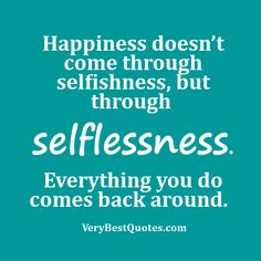 kindness Attitude Quotes   Happiness doesn't come through selfishness, but through selflessness ...