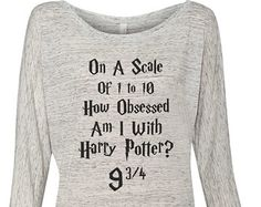 Harry Potter obsessed fandom clothing - on a scale of 1 to 10 how obsessed am i with Harry Potter? 9 3/4 - Tee Tshirt pullover sweatshirt
