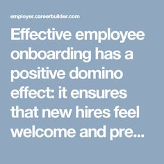 Effective employee onboarding has a positive domino effect: it ensures that new hires feel welcome and prepared in their new positions, in turn giving them the confidence and resources to make an impact within the organization, and ultimately allowing the company to continue carrying out its mission.