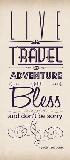 """""""Live, Travel, Adventure, Bless, and Don't be Sorry."""" -Jack Kerouac #quote via beautiful #typography"""
