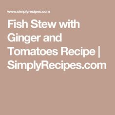 Fish Stew with Ginger and Tomatoes Recipe | SimplyRecipes.com